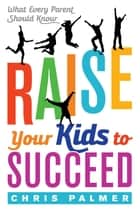 Raise Your Kids to Succeed - What Every Parent Should Know ebook by Chris Palmer