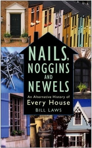 Nails, Noggins and Newels - An Alternative History of Every House ebook by Bill Laws
