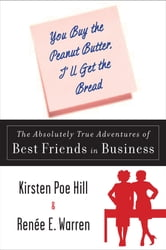 You Buy the Peanut Butter, I'll Get the Bread - The Absolutely True Adventures of Best Friends in Business ebook by Kirsten Poe Hill,Renee E. Warren