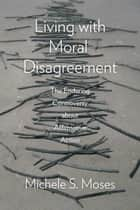 Living with Moral Disagreement ebook by Michele S. Moses