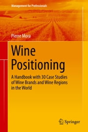 Wine Positioning - A Handbook with 30 Case Studies of Wine Brands and Wine Regions in the World ebook by Pierre Mora