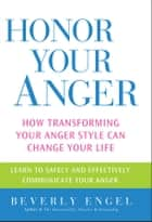 Honor Your Anger - How Transforming Your Anger Style Can Change Your Life ebook by Beverly Engel