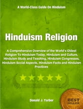 Hinduism Religion - A Comprehensive Overview of the World's Oldest Religion To Hinduism Today, Hinduism and Culture, Hinduism Study and Teaching, Hinduism Congresses, Hinduism Social Aspects, Hinduism Facts and Hinduism Practices ebook by Donald Yarber