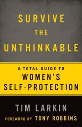 Survive the Unthinkable - A Total Guide to Women's Self-Protection ebook by Tim Larkin