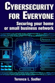 Cybersecurity for Everyone - Securing your home or small business network ebook by Terence L. Sadler