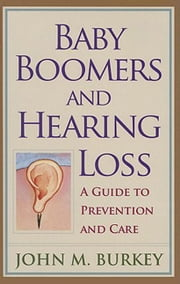Baby Boomers and Hearing Loss: A Guide to Prevention and Care ebook by Burkey, John M.
