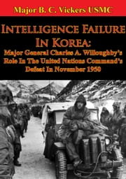 Intelligence Failure In Korea: - Major General Charles A. Willoughby's Role In The United Nations Command's Defeat In November 1950 ebook by Major Justin M. Haynes