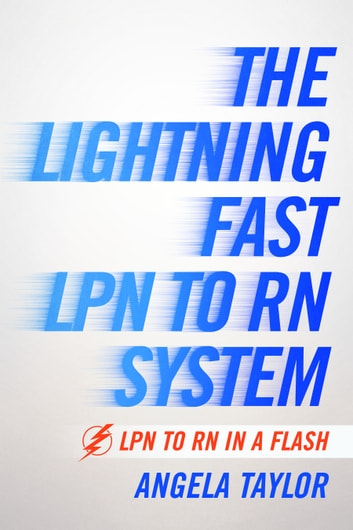The Lightening Fast LPN to RN System - LPN to RN in a Flash ebook by Angela Taylor