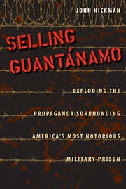 Selling Guantánamo - Exploding the Propaganda Surrounding America's Most Notorious Military Prison ebook by John Hickman
