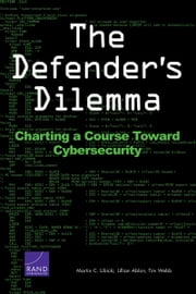 The Defender's Dilemma - Charting a Course Toward Cybersecurity ebook by Martin C. Libicki,Lillian Ablon,Tim Webb