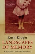 Landscapes of Memory - A Holocaust Girlhood Remembered ebook by Ruth Klüger