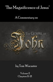 The Magnificence of Jesus: A Commentary On The Gospel of John - Volume 2 ebook by Tom Wacaster