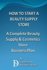 How To Start A Beauty Supply Store: A Complete Beauty Supply & Cosmetics Store Business Plan ebook by In Demand Business Plans