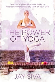 The Power of Yoga - Transform Your Mind and Body to Radically Improve Every Part of Your Life ebook by Jay Siva