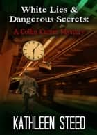 White Lies & Dangerous Secrets: A Collin Carter Mystery ebook by Kathleen Steed