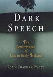 Dark Speech: The Performance of Law in Early Ireland ebook by Stacey, Robin Chapman
