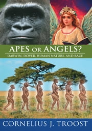 Apes or Angels? - Darwin, Dover, Human Nature, and Race ebook by Cornelius J. Troost