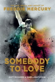 Somebody to Love - The Life, Death and Legacy of Freddie Mercury ebook by Mark Langthorne, Matt Richards