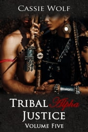 Tribal Alpha: Justice (Volume Five) ebook by Cassie Wolf