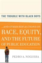 The Trouble With Black Boys ebook by Pedro A.  Noguera