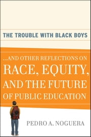 The Trouble With Black Boys - ...And Other Reflections on Race, Equity, and the Future of Public Education ebook by Pedro A.  Noguera