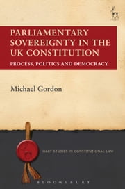 Parliamentary Sovereignty in the UK Constitution - Process, Politics and Democracy ebook by Michael Gordon