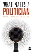 What Makes a Politician ebook by Rwitwika Bhattacharya-Agarwal