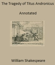 The Tragedy of Titus Andronicus (Annotated) ebook by William Shakespeare