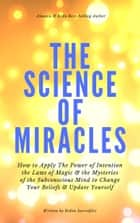 The Science of Miracles - How to Apply The Power of Intention, the Laws of Magic and the Mysteries of the Subconscious Mind to Change Your Beliefs and Update Yourself ebook by Robin Sacredfire