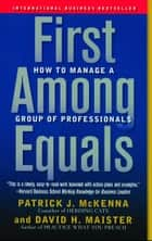 First Among Equals - How to Manage a Group of Professionals ebook by Patrick J. McKenna, David H. Maister
