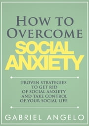 How to Overcome Social Anxiety: Proven Strategies to Get Rid of Social Anxiety and Take Control of Your Social Life ebook by Gabriel Angelo