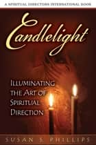 Candlelight - Illuminating the Art of Spiritual Direction ebook by Susan S. Phillips