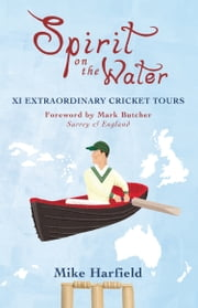 Spirit On The Water - XI Extraordinary Cricket Tours ebook by Mike Harfield,Mark Butcher