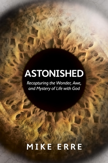 Astonished - Recapturing the Wonder, Awe, and Mystery of Life with God ebook by Mike Erre