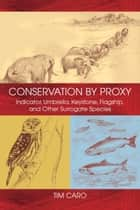 Conservation by Proxy - Indicator, Umbrella, Keystone, Flagship, and Other Surrogate Species ebook by Tim Caro, Sheila Girling