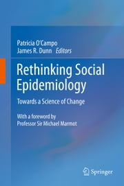 Rethinking Social Epidemiology - Towards a Science of Change ebook by Patricia O'Campo,James R. Dunn