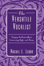 The Versatile Vocalist - Singing Authentically in Contrasting Styles and Idioms ebook by Rachel L. Lebon
