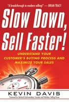 Slow Down, Sell Faster!: Understand Your Customer's Buying Process and Maximize Your Sales ebook by Kevin DAVIS
