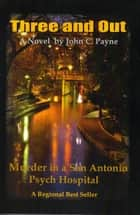 Three and Out: Murder in a San Antonio Psych Hospital ebook by John C Payne