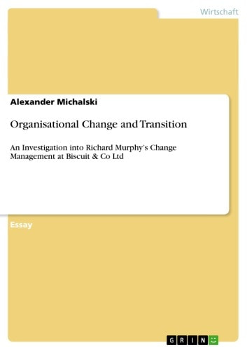 Organisational Change and Transition - An Investigation into Richard Murphy's Change Management at Biscuit & Co Ltd ebook by Alexander Michalski