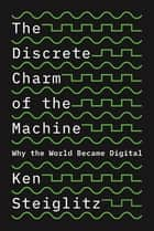 The Discrete Charm of the Machine - Why the World Became Digital eBook by Ken Steiglitz