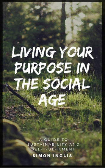 Living Your Purpose In The Social Age - A Guide to Sustainability and Self-Fulfilment eBook by Simon Inglis