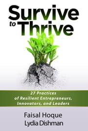 Survive to Thrive - 27 Practices of Resilient Entrepreneurs, Innovators, And Leaders ebook by Faisal Hoque,Lydia Dishman