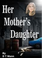 Her Mother's Daughter ebook by D T Mann
