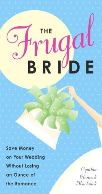 The Frugal Bride - Save Money on Your Wedding Without Losing an Ounce of the Romance ebook by Cynthia Clumeck Muchnick