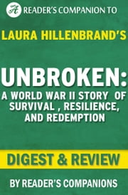 Unbroken: A Novel by Laura Hillenbrand | Digest & Review - A World War II Story of Survival, Resilience, and Redemption ebook by Reader Companions