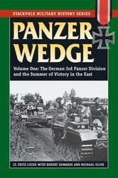 Panzer Wedge - Vol. 1, The German 3rd Panzer Division and the Summer of Victory in the East ebook by Lt. Fritz Lucke, Robert Edwards, Michael Olive