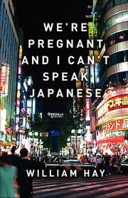 We're Pregnant and I Can't Speak Japanese ebook by William Hay