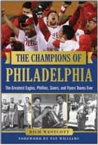 The Champions of Philadelphia - The Greatest Eagles, Phillies, Sixers, and Flyers Teams ebook by Rich Westcott, Pat Williams