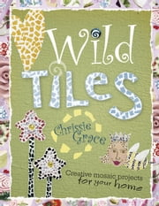 Wild Tiles: Creative Mosaic Projects for Your Home ebook by Mervine-Grace, Chrissie